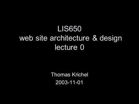 LIS650 web site architecture & design lecture 0 Thomas Krichel 2003-11-01.