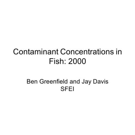 Contaminant Concentrations in Fish: 2000 Ben Greenfield and Jay Davis SFEI.
