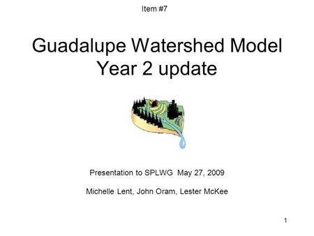 1 Guadalupe Watershed Model Year 2 update Presentation to SPLWG May 27, 2009 Michelle Lent, John Oram, Lester McKee Item #7.