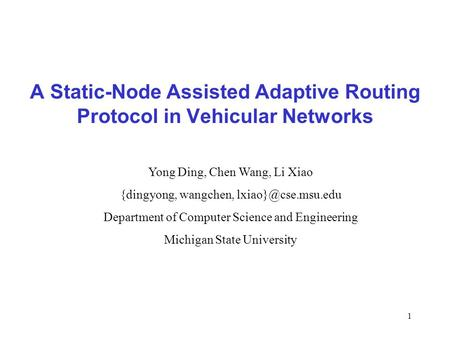 1 A Static-Node Assisted Adaptive Routing Protocol in Vehicular Networks Yong Ding, Chen Wang, Li Xiao {dingyong, wangchen, Department.