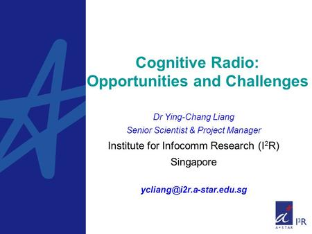 Cognitive Radio: Opportunities and Challenges Dr Ying-Chang Liang Senior Scientist & Project Manager Institute for Infocomm Research (I 2 R) Singapore.