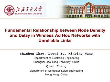 Fundamental Relationship between Node Density and Delay in Wireless Ad Hoc Networks with Unreliable Links Shizhen Zhao, Luoyi Fu, Xinbing Wang Department.