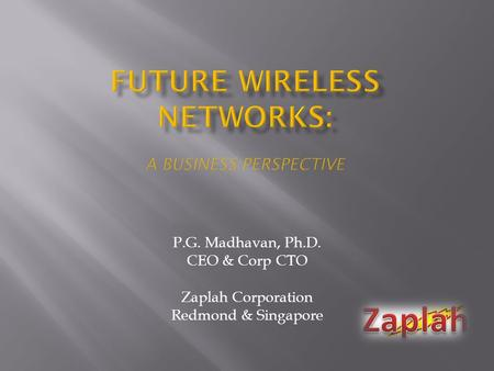 P.G. Madhavan, Ph.D. CEO & Corp CTO Zaplah Corporation Redmond & Singapore.