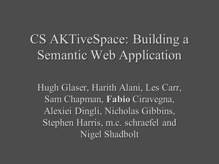 CS AKTiveSpace: Building a Semantic Web Application Hugh Glaser, Harith Alani, Les Carr, Sam Chapman, Fabio Ciravegna, Alexiei Dingli, Nicholas Gibbins,