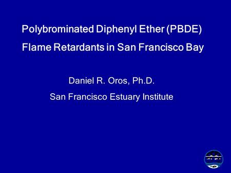 Polybrominated Diphenyl Ether (PBDE) Flame Retardants in San Francisco Bay Daniel R. Oros, Ph.D. San Francisco Estuary Institute.