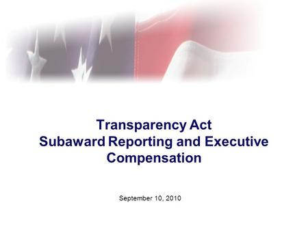 Transparency Act Subaward Reporting and Executive Compensation September 10, 2010.