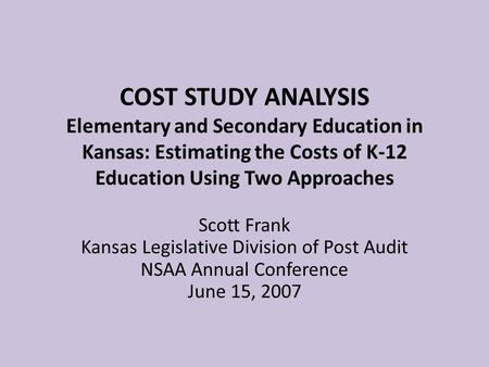 COST STUDY ANALYSIS Elementary and Secondary Education in Kansas: Estimating the Costs of K-12 Education Using Two Approaches Scott Frank Kansas Legislative.