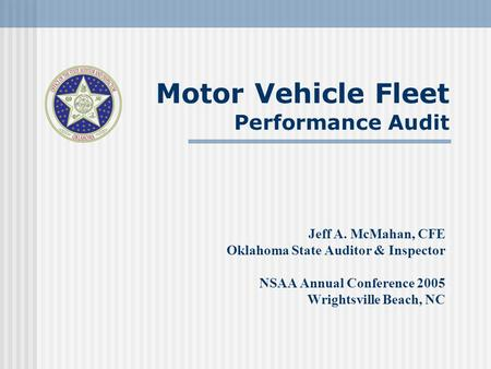 Motor Vehicle Fleet Performance Audit Jeff A. McMahan, CFE Oklahoma State Auditor & Inspector NSAA Annual Conference 2005 Wrightsville Beach, NC.