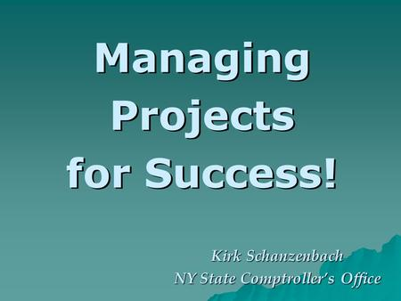 Managing Projects for Success! Kirk Schanzenbach NY State Comptrollers Office.