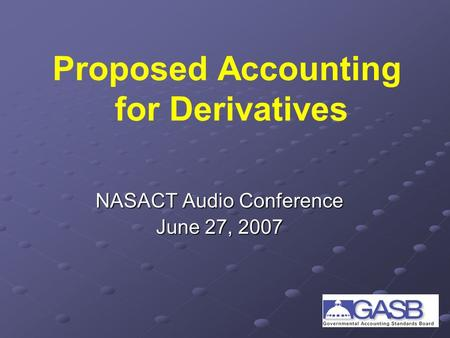 Proposed Accounting for Derivatives NASACT Audio Conference June 27, 2007.