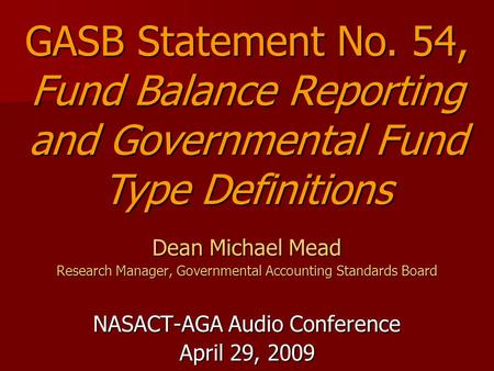 Dean Michael Mead Research Manager, Governmental Accounting Standards Board NASACT-AGA Audio Conference April 29, 2009 GASB Statement No. 54, Fund Balance.