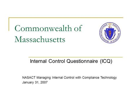 Commonwealth of Massachusetts Internal Control Questionnaire (ICQ) NASACT Managing Internal Control with Compliance Technology January 31, 2007.