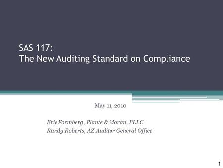 SAS 117: The New Auditing Standard on Compliance May 11, 2010 Eric Formberg, Plante & Moran, PLLC Randy Roberts, AZ Auditor General Office 1.