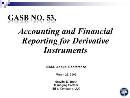 Accounting and Financial Reporting for Derivative Instruments NASC Annual Conference March 25, 2009 Graylin E. Smith Managing Partner SB & Company, LLC.