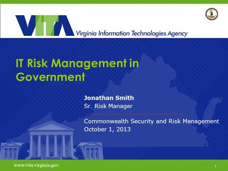 1 www.vita.virginia.gov IT Risk Management in Government Jonathan Smith Sr. Risk Manager Commonwealth Security and Risk Management October 1, 2013 www.vita.virginia.gov.
