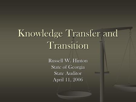 Knowledge Transfer and Transition Russell W. Hinton State of Georgia State Auditor April 11, 2006.
