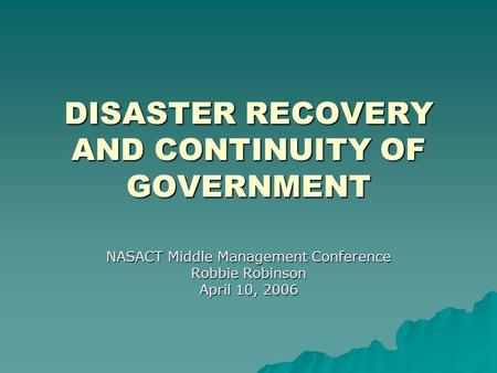 DISASTER RECOVERY AND CONTINUITY OF GOVERNMENT NASACT Middle Management Conference Robbie Robinson April 10, 2006.
