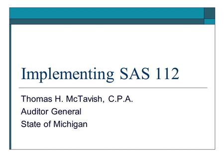 Implementing SAS 112 Thomas H. McTavish, C.P.A. Auditor General State of Michigan.