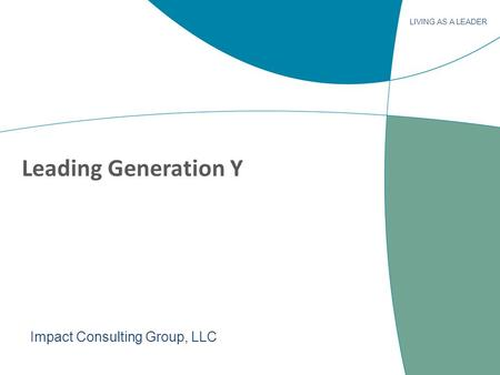 LIVING AS A LEADER Leading Generation Y Impact Consulting Group, LLC.
