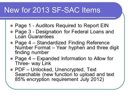 New for 2013 SF-SAC Items Page 1 - Auditors Required to Report EIN Page 3 - Designation for Federal Loans and Loan Guarantees Page 4 – Standardized Finding.