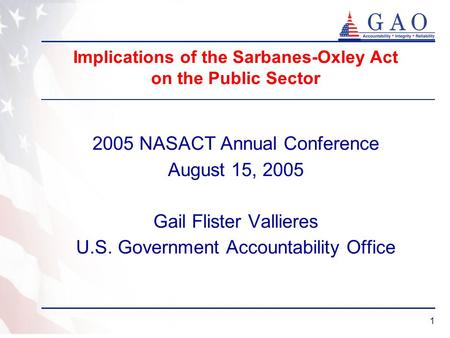 1 Implications of the Sarbanes-Oxley Act on the Public Sector 2005 NASACT Annual Conference August 15, 2005 Gail Flister Vallieres U.S. Government Accountability.