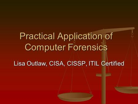 Practical Application of Computer Forensics Lisa Outlaw, CISA, CISSP, ITIL Certified.