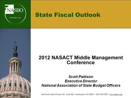 State Fiscal Outlook 2012 NASACT Middle Management Conference Scott Pattison Executive Director National Association of State Budget Officers 444 North.
