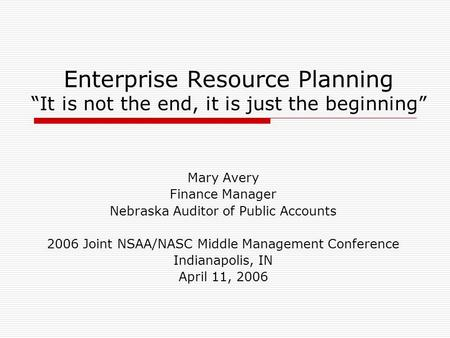 Enterprise Resource Planning It is not the end, it is just the beginning Mary Avery Finance Manager Nebraska Auditor of Public Accounts 2006 Joint NSAA/NASC.