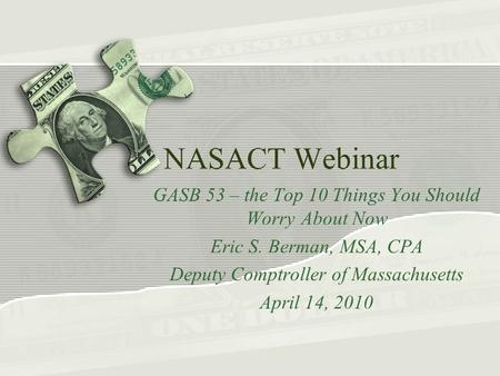 NASACT Webinar GASB 53 – the Top 10 Things You Should Worry About Now Eric S. Berman, MSA, CPA Deputy Comptroller of Massachusetts April 14, 2010.
