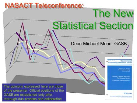 NASACT Teleconference: The New Statistical Section Dean Michael Mead, GASB The opinions expressed here are those of the presenter. Official positions of.