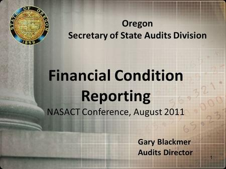 Financial Condition Reporting NASACT Conference, August 2011 Oregon Secretary of State Audits Division Gary Blackmer Audits Director 1.