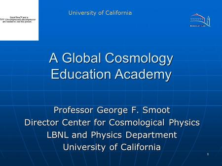 1 A Global Cosmology Education Academy Professor George F. Smoot Director Center for Cosmological Physics LBNL and Physics Department University of California.