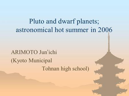 Pluto and dwarf planets; astronomical hot summer in 2006 ARIMOTO Jun ichi (Kyoto Municipal Tohnan high school)