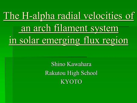 The H-alpha radial velocities of an arch filament system in solar emerging flux region Shino Kawahara Rakutou High School KYOTO.