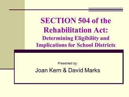 SECTION 504 of the Rehabilitation Act: Determining Eligibility and Implications for School Districts Presented by: Joan Kern & David Marks.