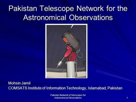 Pakistan Network of Telescopes for Astronomical Observations 1 Pakistan Telescope Network for the Astronomical Observations Mohsin Jamil COMSATS Institute.