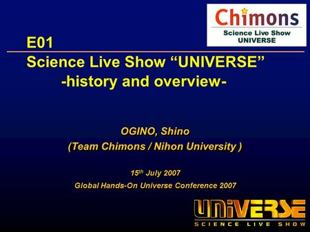 E01 Science Live Show UNIVERSE -history and overview- OGINO, Shino (Team Chimons / Nihon University ) 15 th July 2007 Global Hands-On Universe Conference.