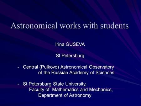 Astronomical works with students Irina GUSEVA St Petersburg - Central (Pulkovo) Astronomical Observatory of the Russian Academy of Sciences - St Petersburg.