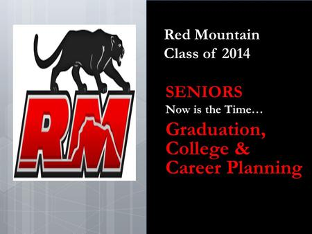 Red Mountain Class of 2014 SENIORS Now is the Time… Graduation, College & Career Planning.