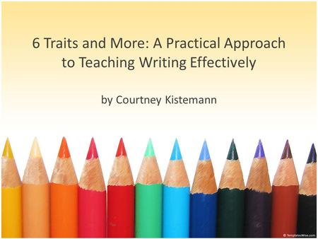6 Traits and More: A Practical Approach to Teaching Writing Effectively by Courtney Kistemann.