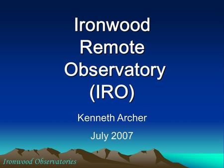 Ironwood Remote Observatory (IRO) Kenneth Archer July 2007 Ironwood Observatories.