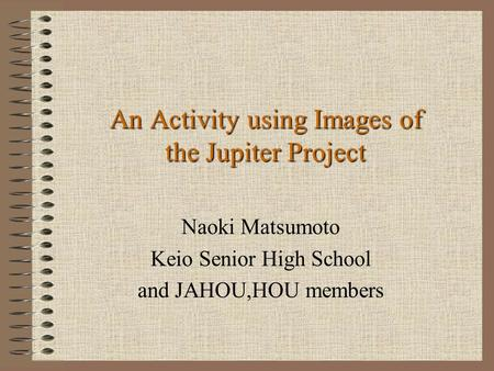 An Activity using Images of the Jupiter Project Naoki Matsumoto Keio Senior High School and JAHOU,HOU members.