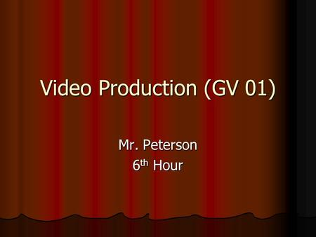 Video Production (GV 01) Mr. Peterson 6 th Hour. Video Production CTE – Career and Technical Education GV 01 Introduction to Video Production Difficulty: