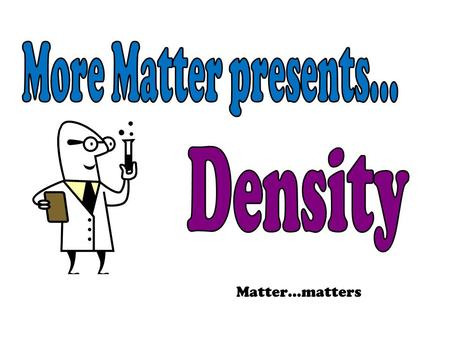 Matter…matters. Density Density is a property of matter One way to identify a substance is by its density. Gold or Fools Gold? (pyrite)