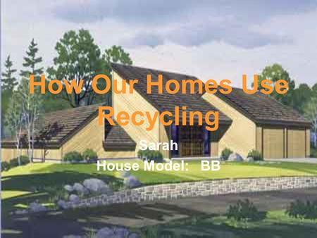 How Our Homes Use Recycling Sarah House Model: BB.