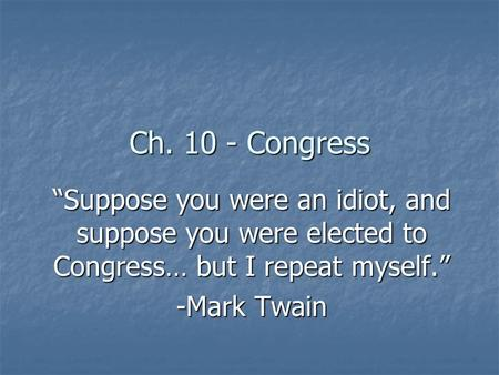 Ch. 10 - Congress Suppose you were an idiot, and suppose you were elected to Congress… but I repeat myself. -Mark Twain.