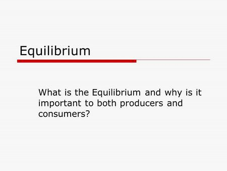 Equilibrium What is the Equilibrium and why is it important to both producers and consumers?