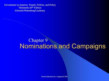 Pearson Education, Inc., Longman © 2008 Nominations and Campaigns Chapter 9 Government in America: People, Politics, and Policy Thirteenth AP* Edition.