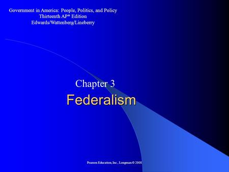 Pearson Education, Inc., Longman © 2008 Federalism Chapter 3 Government in America: People, Politics, and Policy Thirteenth AP* Edition Edwards/Wattenberg/Lineberry.