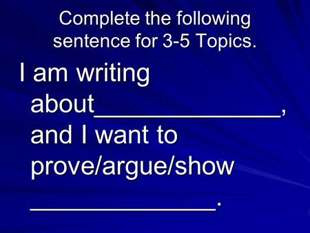 Complete the following sentence for 3-5 Topics. I am writing about_____________, and I want to prove/argue/show _____________.